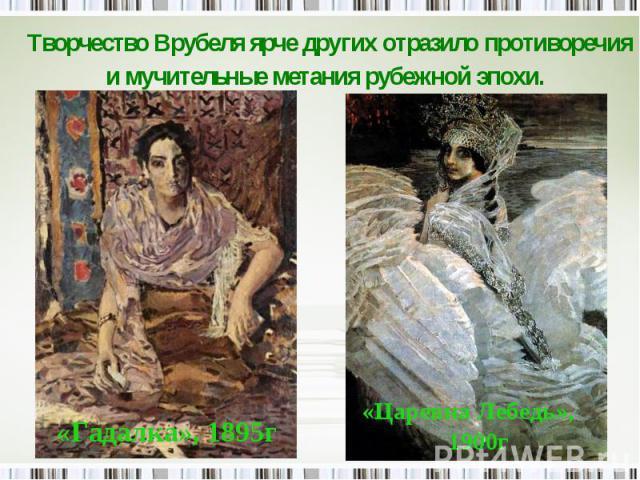 Творчество Врубеля ярче других отразило противоречия и мучительные метания рубежной эпохи.