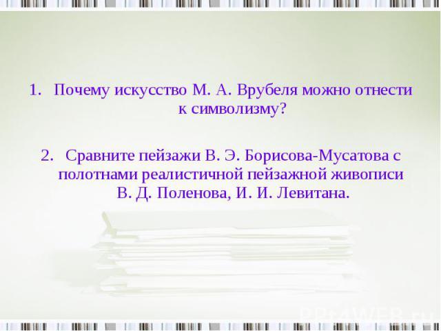 Почему искусство М. А. Врубеля можно отнести к символизму?Сравните пейзажи В. Э. Борисова-Мусатова с полотнами реалистичной пейзажной живописи В. Д. Поленова, И. И. Левитана.