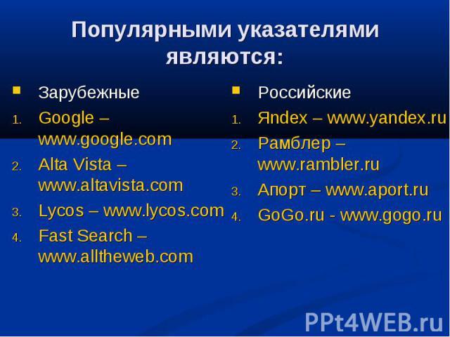 Популярными указателями являются: ЗарубежныеGoogle – www.google.com Alta Vista – www.altavista.comLycos – www.lycos.comFast Search – www.alltheweb.com РоссийскиеЯndex – www.yandex.ruРамблер – www.rambler.ru Апорт – www.aport.ruGoGo.ru - www.gogo.ru