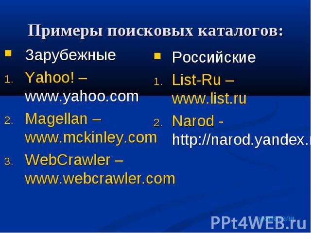 ЗарубежныеYahoo! – www.yahoo.com Magellan – www.mckinley.comWebCrawler – www.webcrawler.com РоссийскиеList-Ru – www.list.ruNarod - http://narod.yandex.ru/rubrics/