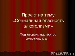 Проект на тему:« Социальная опасность алкоголизма » Подготовил: мастер п/оАхмето
