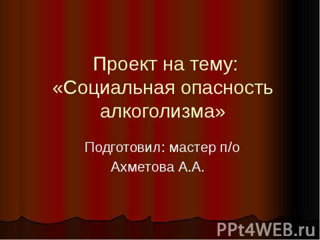 Проект на тему:« Социальная опасность алкоголизма » Подготовил: мастер п/оАхметова А.А.