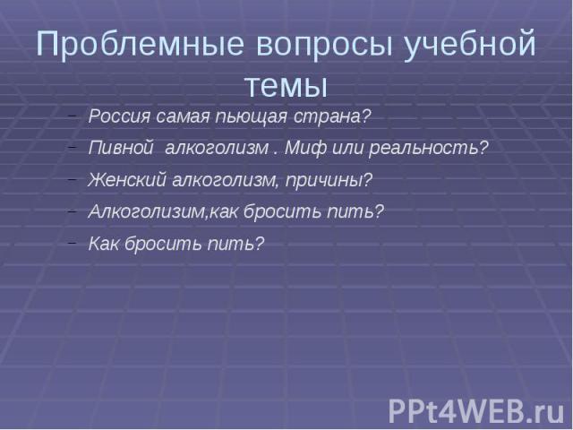 Проблемные вопросы учебной темы Россия самая пьющая страна?Пивной алкоголизм . Миф или реальность?Женский алкоголизм, причины?Алкоголизим,как бросить пить?Как бросить пить?