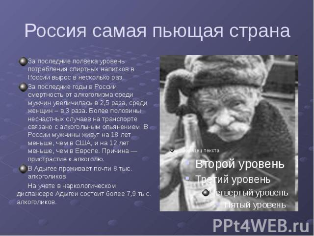 За последние полвека уровень потребления спиртных напитков в России вырос в несколько раз.За последние годы в России смертность от алкоголизма среди мужчин увеличилась в 2,5 раза, среди женщин – в 3 раза. Более половины несчастных случаев на транспо…