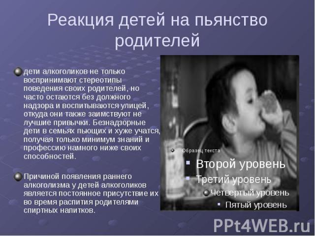 Реакция детей на пьянство родителей дети алкоголиков не только воспринимают стереотипы поведения своих родителей, но часто остаются без должного надзора и воспитываются улицей, откуда они также заимствуют не лучшие привычки. Безнадзорные дети в семь…