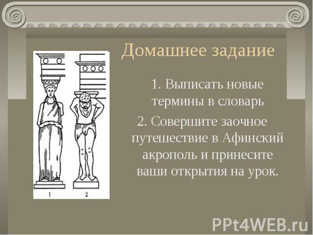 Домашнее задание 1. Выписать новые термины в словарь2. Совершите заочное путешествие в Афинский акрополь и принесите ваши открытия на урок.