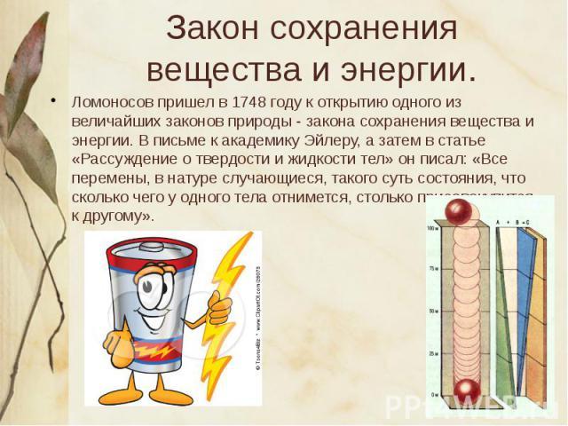Закон сохранения вещества и энергии. Ломоносов пришел в 1748 году к открытию одного из величайших законов природы - закона сохранения вещества и энергии. В письме к академику Эйлеру, а затем в статье «Рассуждение о твердости и жидкости тел» он писал…