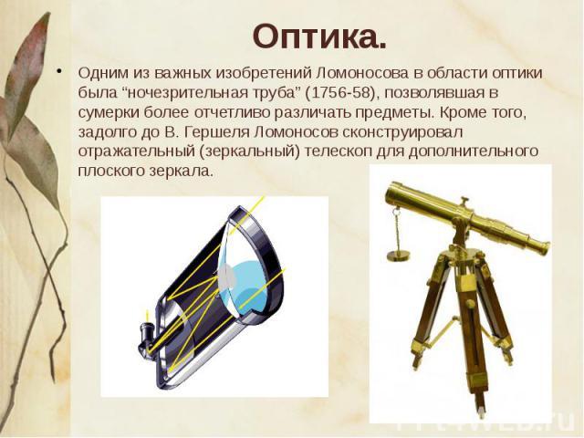 """Одним из важных изобретений Ломоносова в области оптики была """"ночезрительная труба"""" (1756-58), позволявшая в сумерки более отчетливо различать предметы. Кроме того, задолго до В. Гершеля Ломоносов сконструировал отражательный (зеркальный) телескоп д…"""
