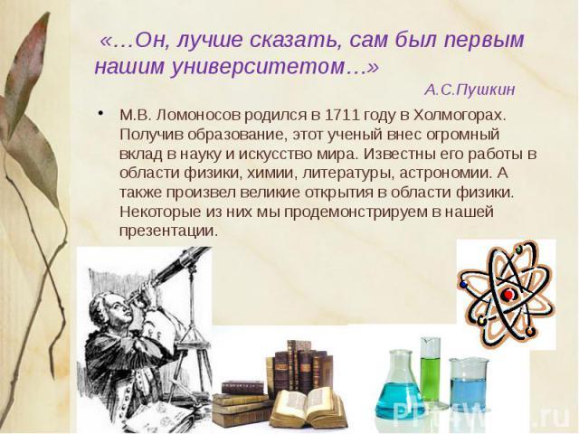 «…Он, лучше сказать, сам был первым нашим университетом…» А.С.Пушкин М.В. Ломоносов родился в 1711 году в Холмогорах. Получив образование, этот ученый внес огромный вклад в науку и искусство мира. Известны его работы в области физики, химии, литерат…