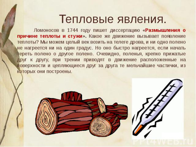 Ломоносов в 1744 году пишет диссертацию «Размышления о причине теплоты и стужи». Какое же движение вызывает появление теплоты? Мы можем целый век возить на телеге дрова, и ни одно полено не нагреется ни на один градус. Но оно быстро нагреется, если …