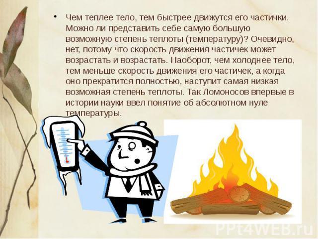 Чем теплее тело, тем быстрее движутся его частички. Можно ли представить себе самую большую возможную степень теплоты (температуру)? Очевидно, нет, потому что скорость движения частичек может возрастать и возрастать. Наоборот, чем холоднее тело, тем…