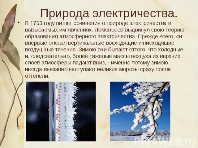 В 1753 году пишет сочинения о природе электричества и вызываемых им явлениях. Ломоносов выдвинул свою теорию образования атмосферного электричества. Прежде всего, он впервые открыл вертикальные восходящие и нисходящие воздушные течения. Зимою они бы…