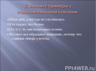 5. Укажите примеры с подчинительными союзами. а)Шли дни, а погода не улучшалась.