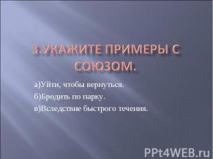 3.Укажите примеры с союзом. а)Уйти, чтобы вернуться.б)Бродить по парку.в)Вследст