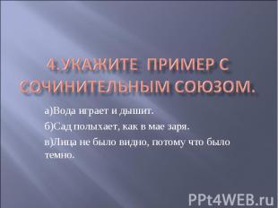 4.Укажите пример с сочинительным союзом. а)Вода играет и дышит.б)Сад полыхает, к