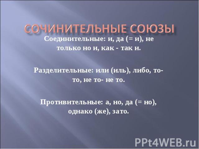 Сочинительные союзы Соединительные: и, да (= и), не только но и, как - так и.Разделительные: или (иль), либо, то-то, не то- не то.Противительные: а, но, да (= но), однако (же), зато.