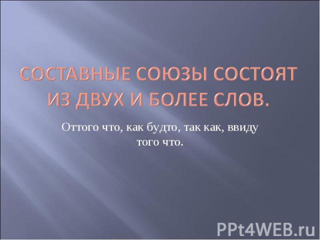 Составные союзы состоят из двух и более слов. Оттого что, как будто, так как, ввиду того что.