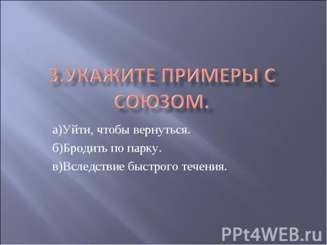 3.Укажите примеры с союзом. а)Уйти, чтобы вернуться.б)Бродить по парку.в)Вследствие быстрого течения.