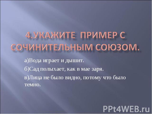 4.Укажите пример с сочинительным союзом. а)Вода играет и дышит.б)Сад полыхает, как в мае заря.в)Лица не было видно, потому что было темно.