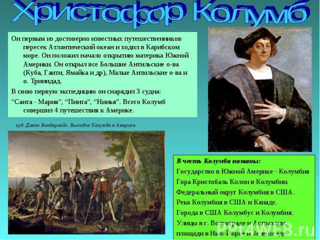 Христофор Колумб Он первым из достоверно известных путешественников пересек Атлантический океан и ходил в Карибском море. Он положил начало открытию материка Южной Америки. Он открыл все Большие Антильские о-ва (Куба, Гаити, Ямайка и др), Малые Анти…