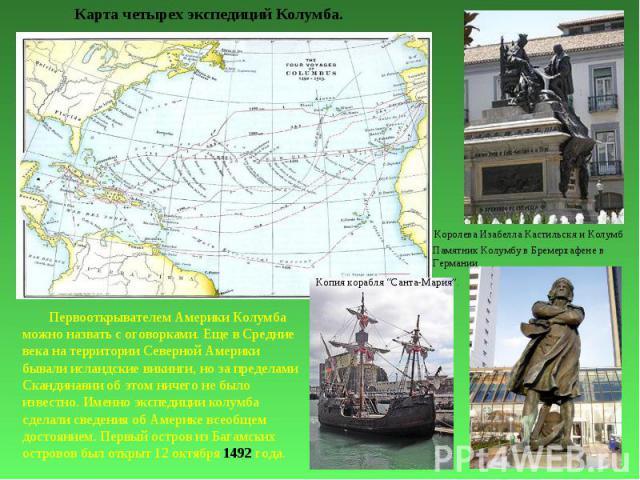 Первооткрывателем Америки Колумба можно назвать с оговорками. Еще в Средние века на территории Северной Америки бывали исландские викинги, но за пределами Скандинавии об этом ничего не было известно. Именно экспедиции колумба сделали сведения об Аме…