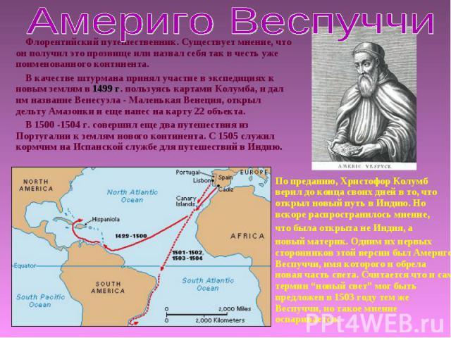Флорентийский путешественник. Существует мнение, что он получил это прозвище или назвал себя так в честь уже поименованного континента.В качестве штурмана принял участие в экспедициях к новым землям в 1499 г. пользуясь картами Колумба, и дал им назв…