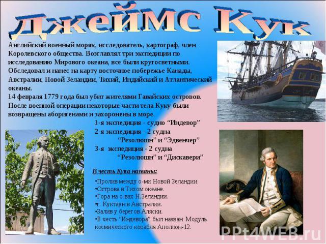 Джеймс Кук Английский военный моряк, исследователь, картограф, член Королевского общества. Возглавлял три экспедиции по исследованию Мирового океана, все были кругосветными. Обследовал и нанес на карту восточное побережье Канады, Австралии, Новой Зе…