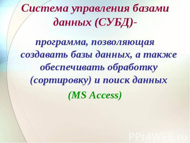 Система управления базами данных (СУБД)- программа, позволяющая создавать базы данных, а также обеспечивать обработку (сортировку) и поиск данных(MS Access)