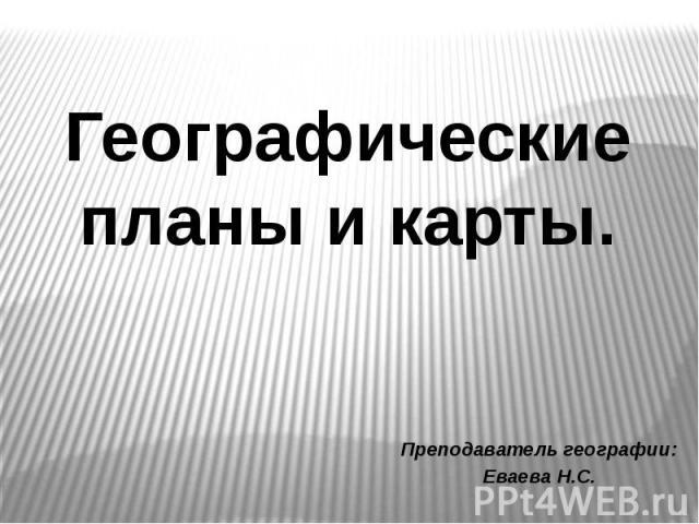 Преподаватель географии: Еваева Н.С. Географические планы и карты.