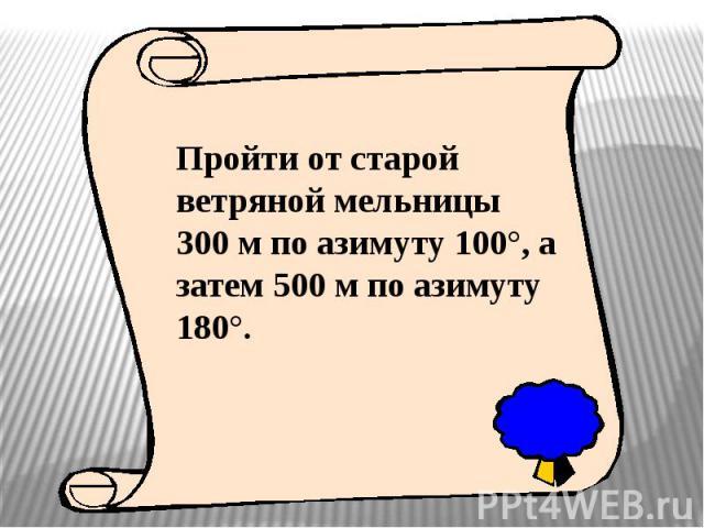 Пройти от старой ветряной мельницы 300 м по азимуту 100°, а затем 500 м по азимуту 180°.