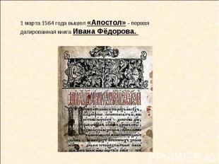 1 марта 1564 года вышел «Апостол» - первая датированная книга Ивана Фёдорова.