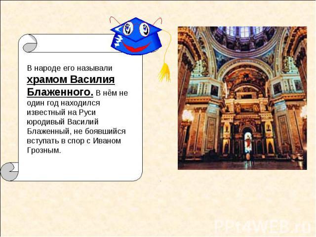 В народе его называли храмом Василия Блаженного. В нём не один год находился известный на Руси юродивый Василий Блаженный, не боявшийся вступать в спор с Иваном Грозным.