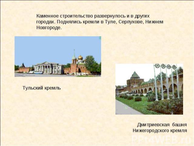 Каменное строительство развернулось и в других городах. Поднялись кремли в Туле, Серпухове, Нижнем Новгороде. Дмитриевская башня Нижегородского кремля