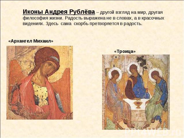 Иконы Андрея Рублёва – другой взгляд на мир, другая философия жизни. Радость выражена не в словах, а в красочных видениях. Здесь сама скорбь претворяется в радость.