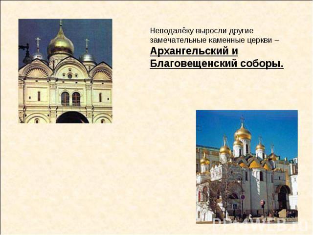 Неподалёку выросли другие замечательные каменные церкви – Архангельский и Благовещенский соборы.