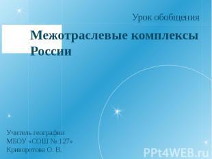 Межотраслевые комплексы России Урок обобщения Учитель географии МБОУ «СОШ № 127»