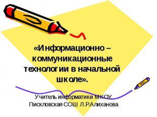 Информационно – коммуникационные технологии в начальной школе Учитель информатик