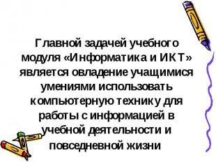 Главной задачей учебного модуля «Информатика и ИКТ» является овладение учащимися