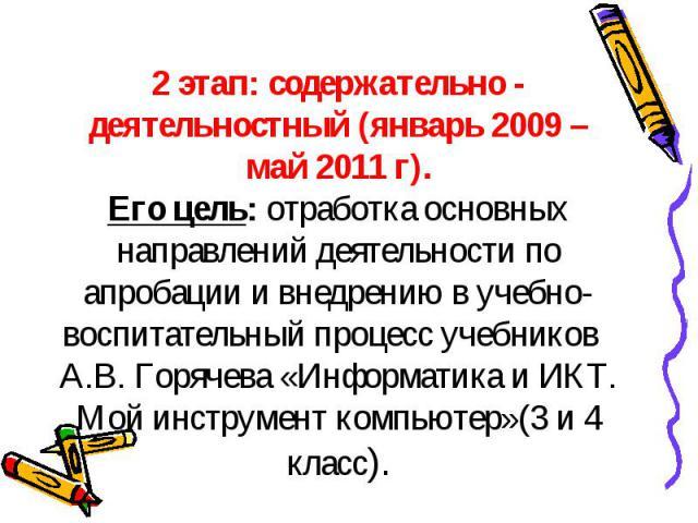 2 этап: содержательно - деятельностный (январь 2009 – май 2011 г).Его цель: отработка основных направлений деятельности по апробации и внедрению в учебно-воспитательный процесс учебников А.В. Горячева «Информатика и ИКТ. Мой инструмент компьютер»(3 …