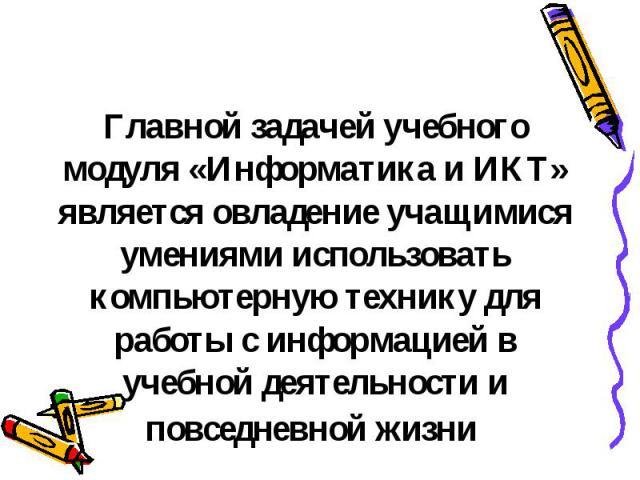 Главной задачей учебного модуля «Информатика и ИКТ» является овладение учащимися умениями использовать компьютерную технику для работы с информацией в учебной деятельности и повседневной жизни