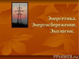 Энергетика. Энергосбережение. Экология