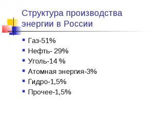 Структура производства энергии в России Газ-51%Нефть- 29%Уголь-14 %Атомная энерг