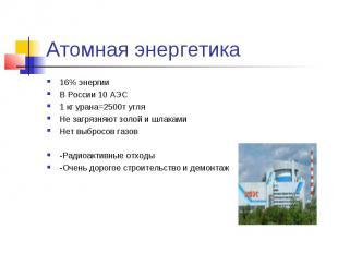 Атомная энергетика 16% энергииВ России 10 АЭС1 кг урана=2500т угляНе загрязняют