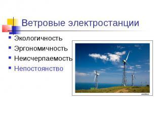 Ветровые электростанции ЭкологичностьЭргономичностьНеисчерпаемостьНепостоянство