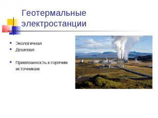 Геотермальные электростанции ЭкологичнаяДешеваяПривязанность к горячим источника