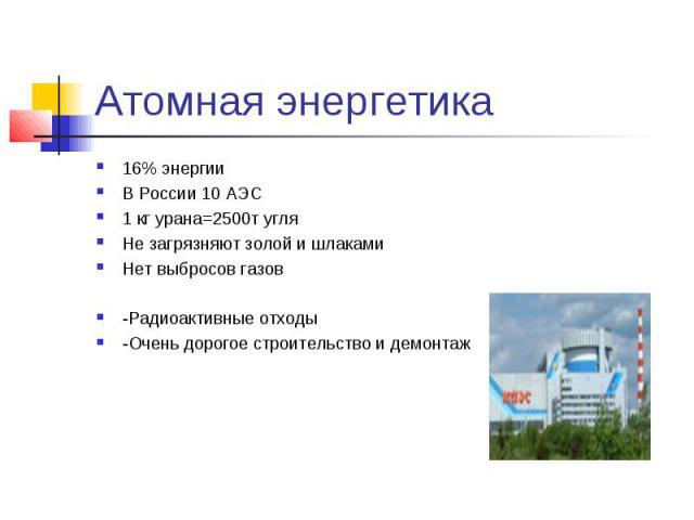 Атомная энергетика 16% энергииВ России 10 АЭС1 кг урана=2500т угляНе загрязняют золой и шлакамиНет выбросов газов-Радиоактивные отходы-Очень дорогое строительство и демонтаж