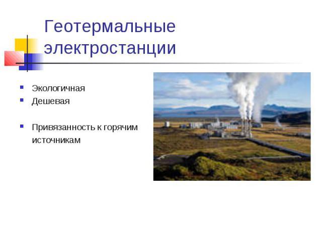 Геотермальные электростанции ЭкологичнаяДешеваяПривязанность к горячим источникам