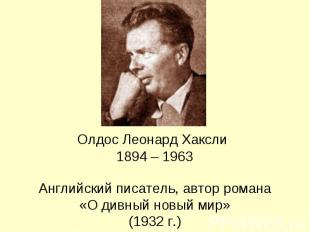 Олдос Леонард Хаксли 1894 – 1963 Английский писатель, автор романа«О дивный новы