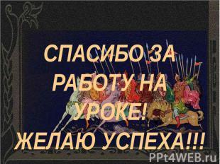 СПАСИБО ЗА РАБОТУ НА УРОКЕ!ЖЕЛАЮ УСПЕХА!!!