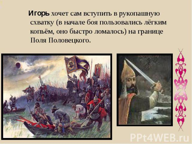 Игорь хочет сам вступить в рукопашную схватку (в начале боя пользовались лёгким копьём, оно быстро ломалось) на границе Поля Половецкого.